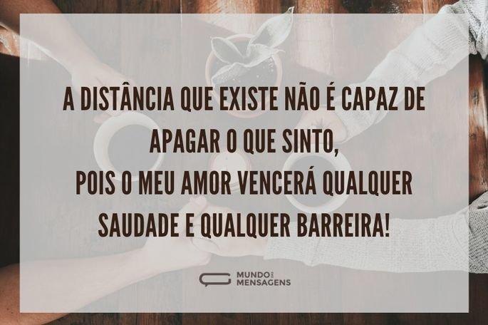A distância que existe não é capaz de apagar o que sinto, pois o meu amor vencerá qualquer saudade e qualquer barreira!