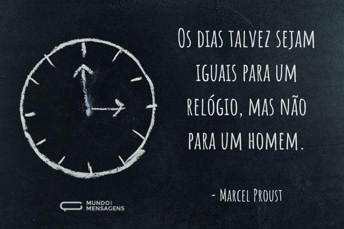 Os dias talvez sejam iguais para um relógio, mas não para um homem.  - Marcel Proust