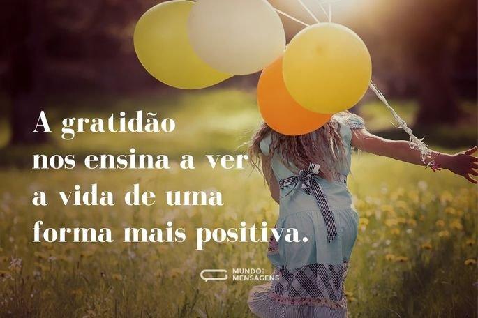 A gratidão nos ensina a ver a vida de uma forma mais positiva.