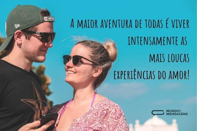 A maior aventura de todas é viver intensamente as  mais loucas experiências do amor!