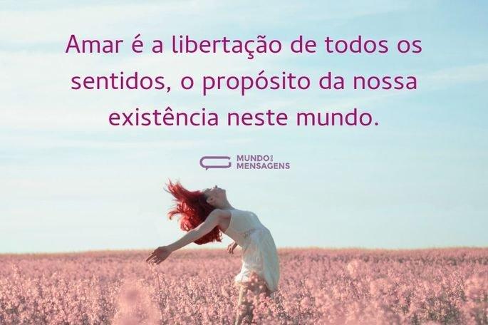 Amar é a libertação de todos os sentidos, o propósito da nossa existência neste mundo.