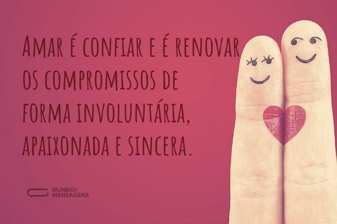 Amar é confiar e é renovar os compromissos de forma involuntária, apaixonada e sincera.