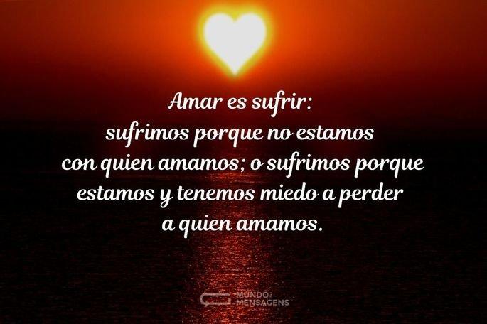Amar es sufrir: sufrimos porque no estamos con quien amamos; o sufrimos porque estamos y tenemos miedo a perder a quien amamos.