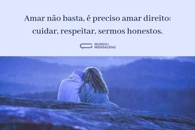 Amar não basta, é preciso amar direito: cuidar, respeitar, sermos honestos.