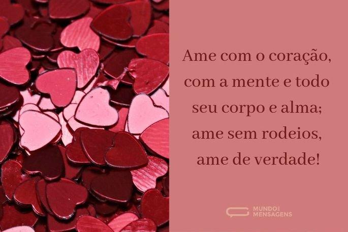Ame com o coração, com a mente e todo seu corpo e alma; ame sem rodeios, ame de verdade!