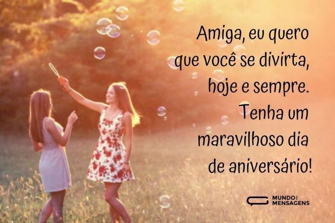 Amiga, eu quero que você se divirta, hoje e sempre. Tenha um maravilhoso dia de aniversário!