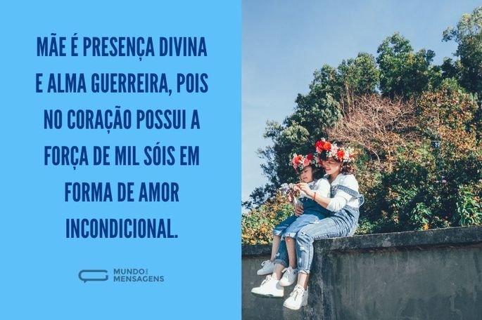 Mãe é presença divina e alma guerreira, pois no coração possui a força de mil sóis em forma de amor incondicional.