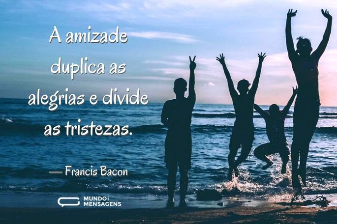 A amizade duplica as alegrias e divide as tristezas.  — Francis Bacon