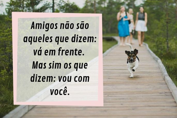 Amigos não são aqueles que dizem: vá em frente. Mas sim os que dizem: vou com você.