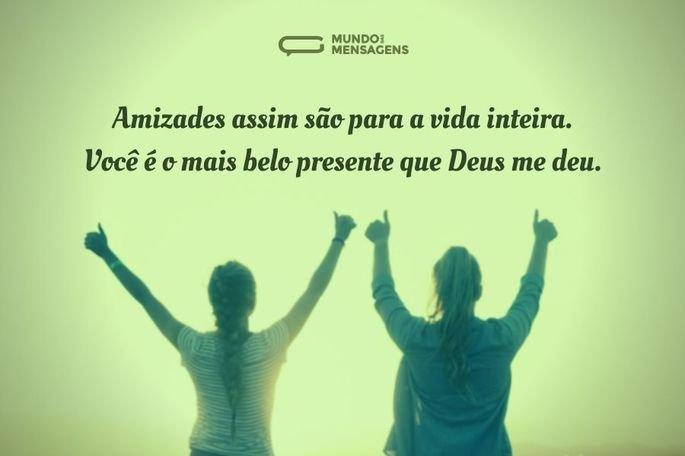 Amizades assim são para a vida inteira. Você é o mais belo presente que Deus me deu.