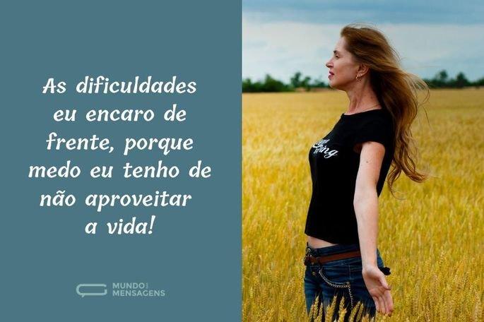 As dificuldades eu encaro de frente, porque medo eu tenho de não aproveitar a vida!