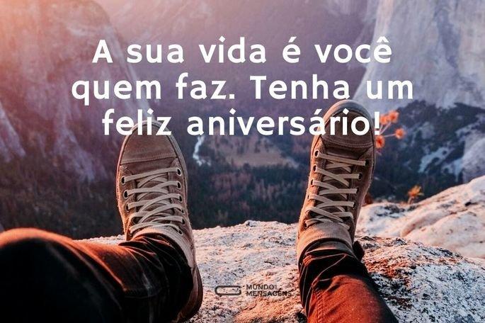 A sua vida é você quem faz. Tenha um feliz aniversário!
