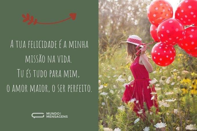 A tua felicidade é a minha missão na vida. Tu és tudo para mim, o amor maior, o ser perfeito.