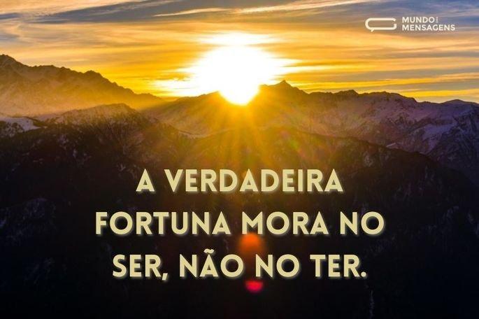 A verdadeira fortuna mora no ser, não no ter.
