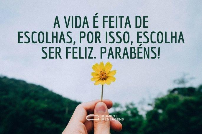 A vida é feita de escolhas, por isso, escolha ser feliz. Parabéns!