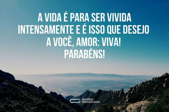 A vida é para ser vivida intensamente e é isso que desejo a você, amor: viva! Parabéns!