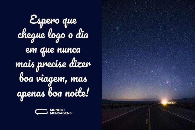 Espero que chegue logo o dia em nunca mais precise dizer boa viagem, mas apenas boa noite!