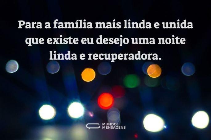 Para a família mais linda e unida que existe eu desejo uma noite linda e recuperadora