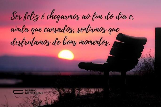 Ser feliz é chegarmos ao fim do dia e, ainda que cansados, sentirmos que desfrutamos de bons momentos.