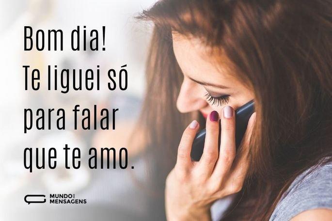bom dia! Te liguei só para falar que te amo.