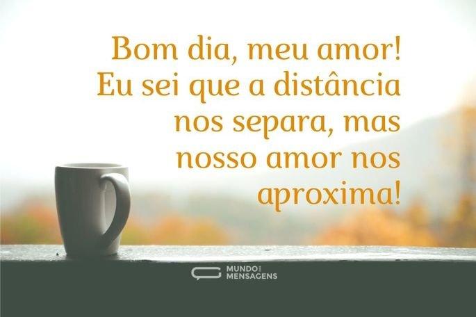 Bom dia, meu amor! Eu sei que a distância nos separa, mas nosso amor nos aproxima!