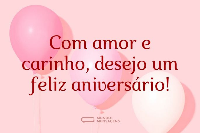 Com amor e carinho, desejo um feliz aniversário!