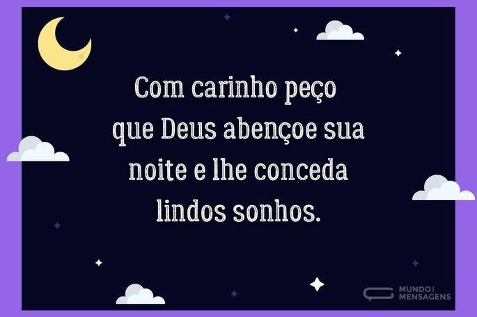 Com carinho peço que Deus abençoe sua noite e lhe conceda lindos sonhos.
