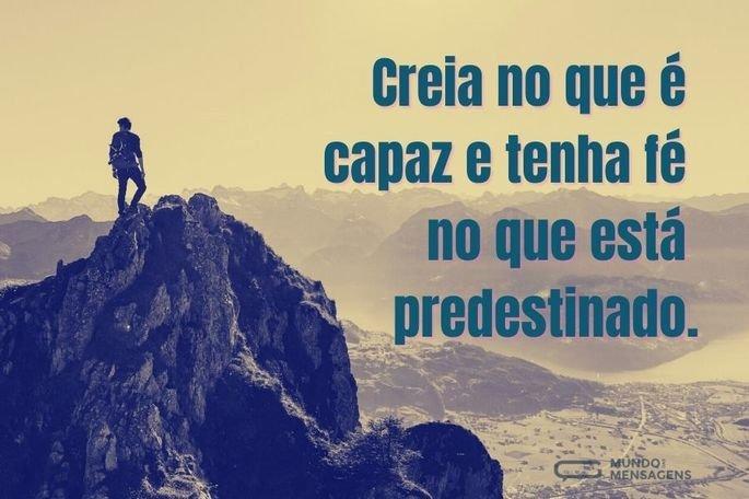 Creia no que é capaz e tenha fé no que está predestinado.