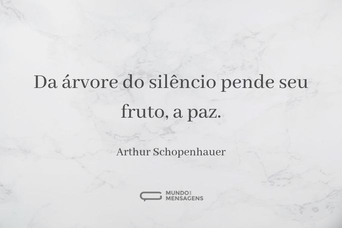 Da árvore do silêncio pende seu fruto, a paz.  - Arthur Schopenhauer