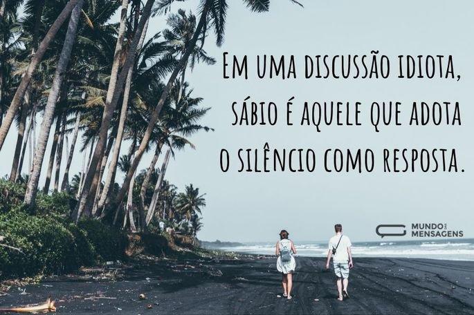Em uma discussão idiota, sábio é aquele que adota o silêncio como resposta.