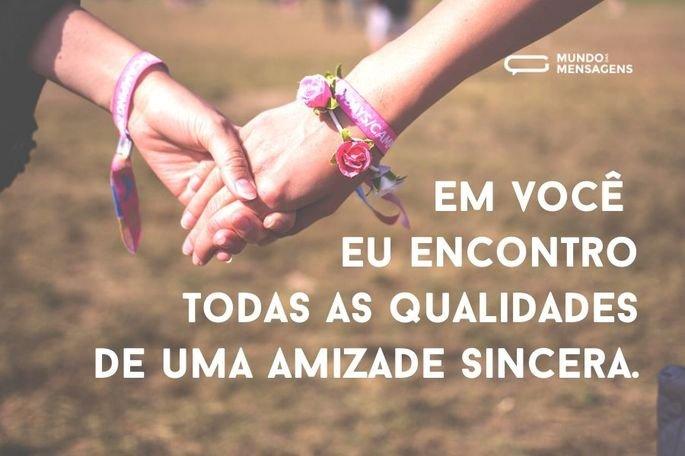 Em você eu encontro todas as qualidades de uma amizade sincera.