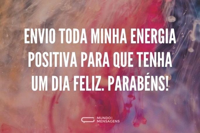 Envio toda minha energia positiva para que tenha um dia feliz. Parabéns!