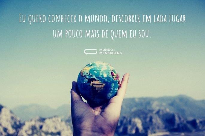 Eu quero conhecer o mundo, descobrir em cada lugar um pouco mais de quem eu sou.