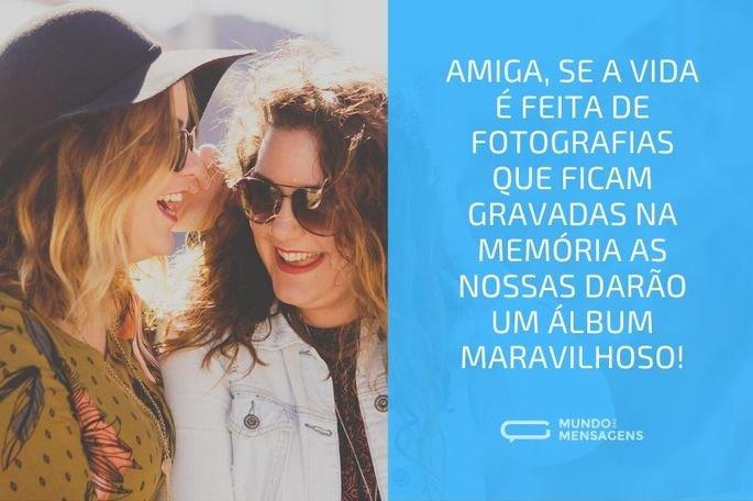 Amiga, se a vida é feita de fotografias que ficam gravadas na memória as nossas darão um álbum maravilhoso!