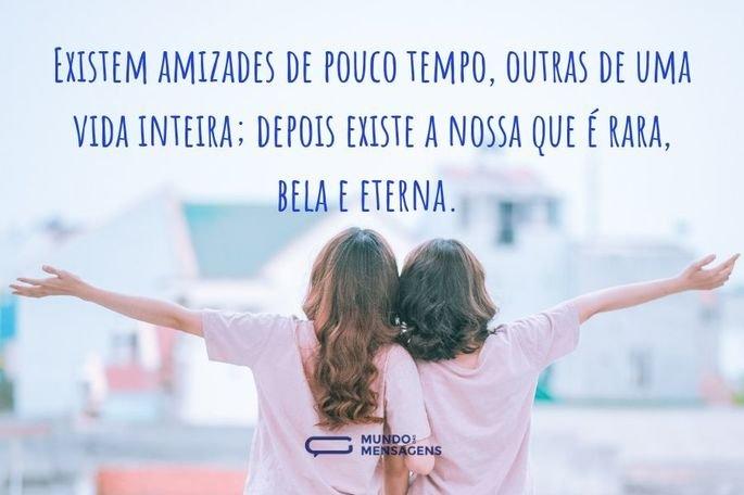 Existem amizades de pouco tempo, outras de uma vida inteira; depois existe a nossa que é rara, bela e eterna.