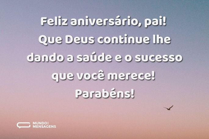 Feliz aniversário, pai! Que Deus continue lhe dando a saúde e o sucesso que você merece! Parabéns!