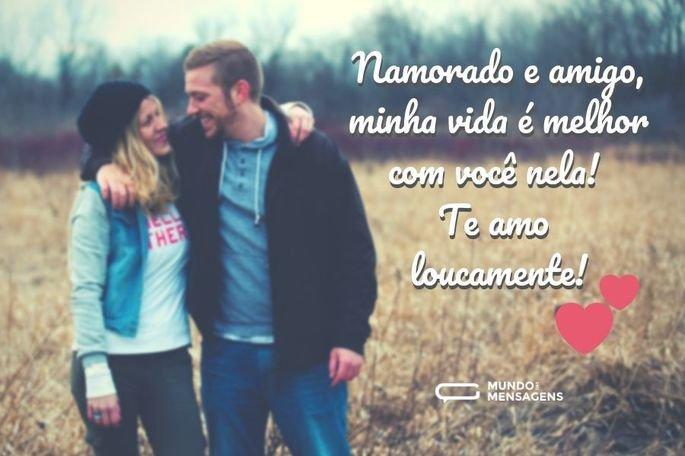 Namorado e amigo, minha vida é melhor com você nela! Te amo loucamente!