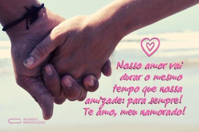 Nosso amor vai durar o mesmo tempo que nossa amizade: para sempre! Te amo, meu namorado!