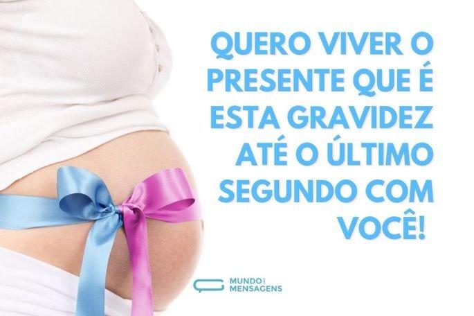 Quero viver o presente que é esta gravidez até o último segundo com você!