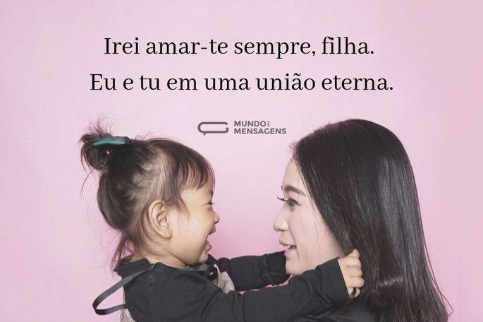 Irei amar-te sempre, filha. Eu e tu em uma união eterna.