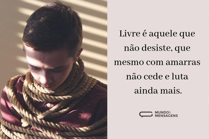 Livre é aquele que não desiste, que mesmo com amarras não cede e luta ainda mais.