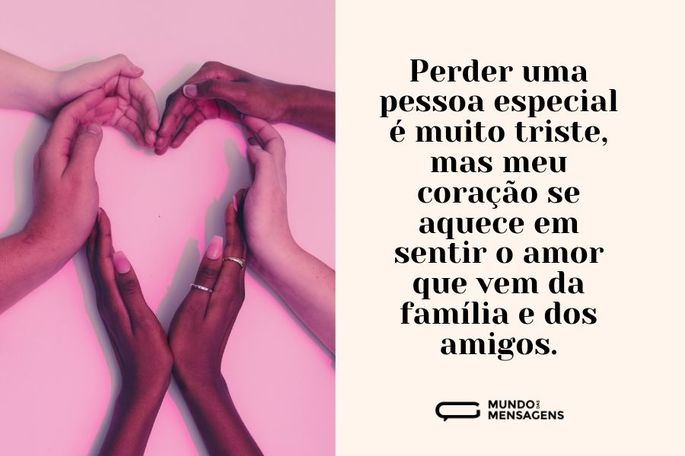 Perder uma pessoa especial é muito triste, mas meu coração se aquece em sentir o amor que vem da família e dos amigos.
