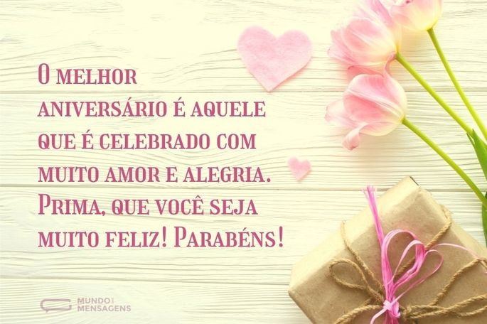 O melhor aniversário é aquele que é celebrado com muito amor e alegria. Prima, que você seja muito feliz! Parabéns!
