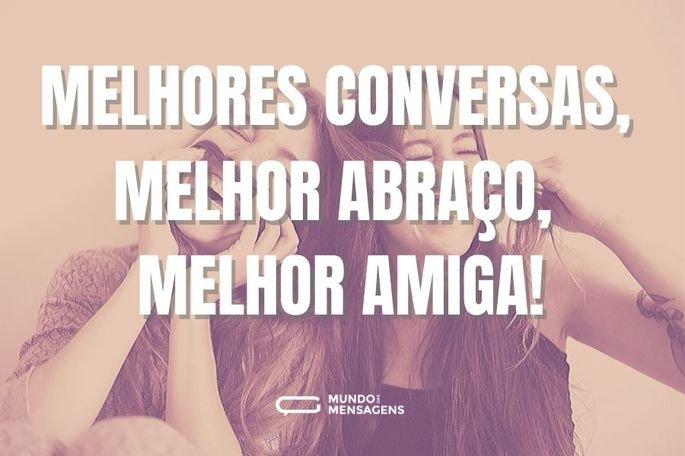 Melhores conversas, melhor abraço, melhor amiga!
