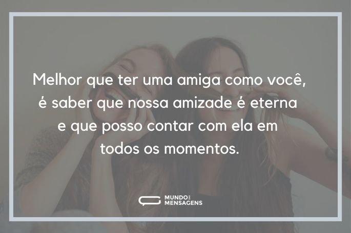 Melhor que ter uma amiga como você, é saber que nossa amizade é eterna e que posso contar com ela em todos os momentos.