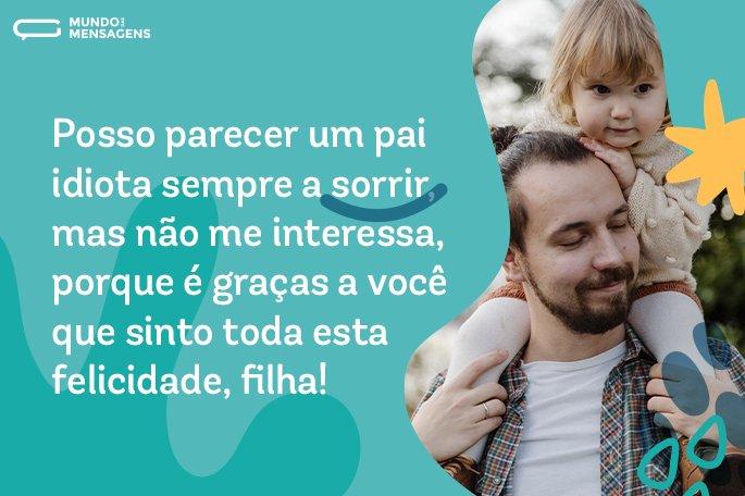 Posso parecer um pai idiota sempre a sorrir, mas não me interessa, porque é graças a você que sinto toda esta felicidade, filha!