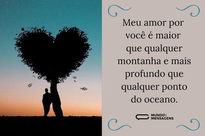 Meu amor por você é maior que qualquer montanha e mais profundo que qualquer ponto do oceano.