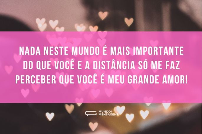 Nada neste mundo é mais importante do que você e a distância só me faz perceber que você é meu grande amor!