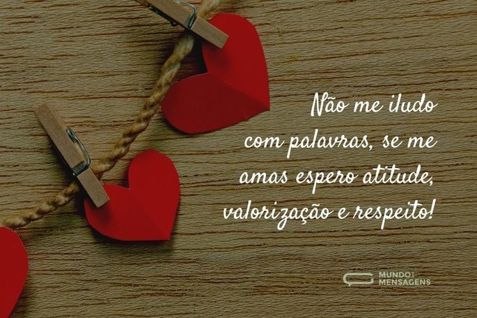 Não me iludo com palavras, se me amas espero atitude, valorização e respeito!