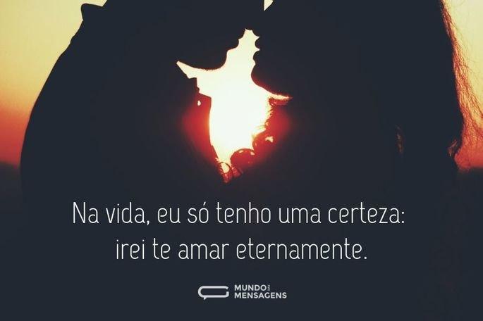 Na vida, eu só tenho uma certeza: irei te amar eternamente.